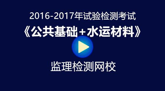 2016-2017年《公共基础+水运材料》试验检测考试视频课件