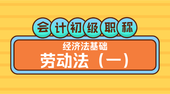 0310會計初級職稱《經濟法基礎》王建元老師勞動法(一)